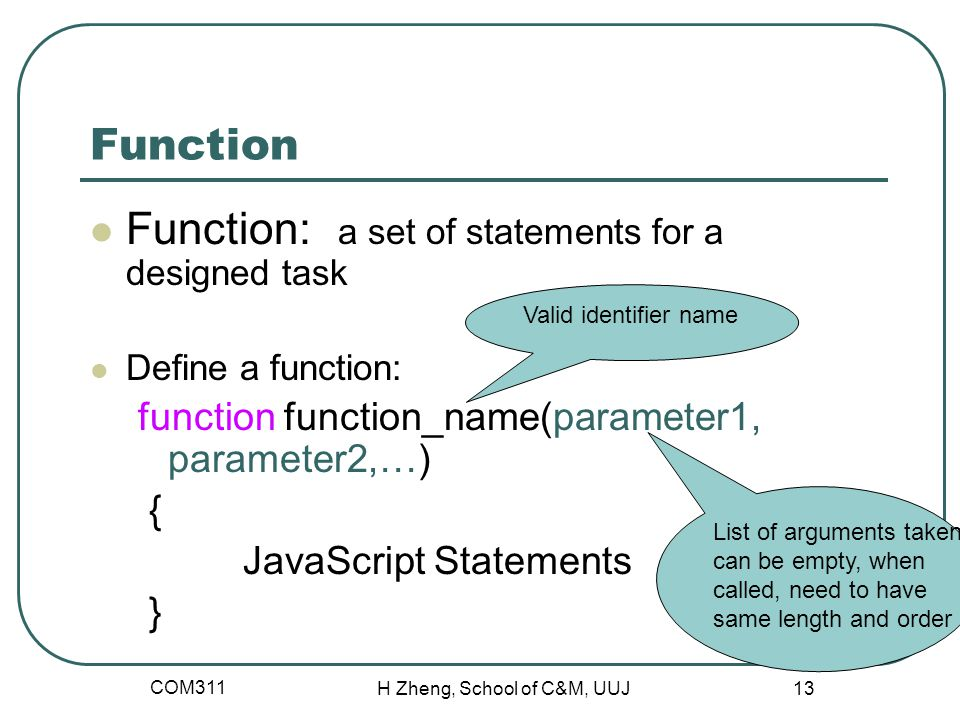 COM311 H Zheng, School of C&M, UUJ 13 Function Function: a set of statements for a designed task Define a function: function function_name(parameter1, parameter2,…) { JavaScript Statements } List of arguments taken, can be empty, when called, need to have same length and order Valid identifier name