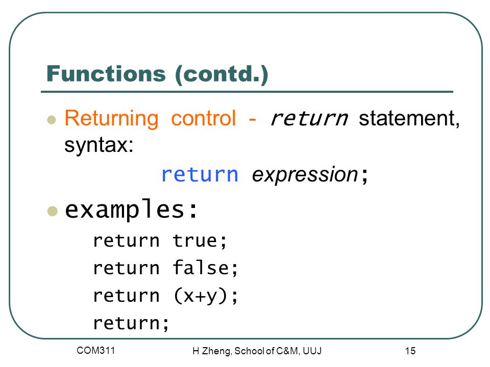 Functions (contd.) Returning control - return statement, syntax: return expression ; examples: return true; return false; return (x+y); return; COM311