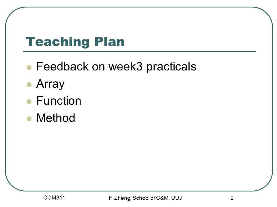 Teaching Plan Feedback on week3 practicals Array Function Method COM311 H Zheng, School of C&M, UUJ 2