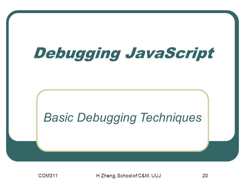COM311H Zheng, School of C&M, UUJ20 Debugging JavaScript Basic Debugging Techniques