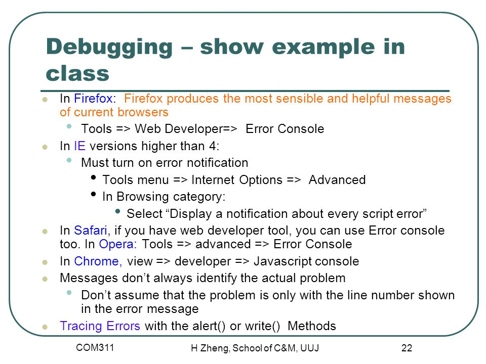 COM311 H Zheng, School of C&M, UUJ 22 Debugging – show example in class In Firefox: Firefox produces the most sensible and helpful messages of current browsers Tools => Web Developer=> Error Console In IE versions higher than 4: Must turn on error notification Tools menu => Internet Options => Advanced In Browsing category: Select Display a notification about every script error In Safari, if you have web developer tool, you can use Error console too.