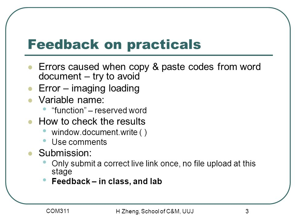 Feedback on practicals Errors caused when copy & paste codes from word document – try to avoid Error – imaging loading Variable name: function – reserved word How to check the results window.document.write ( ) Use comments Submission: Only submit a correct live link once, no file upload at this stage Feedback – in class, and lab COM311 H Zheng, School of C&M, UUJ 3