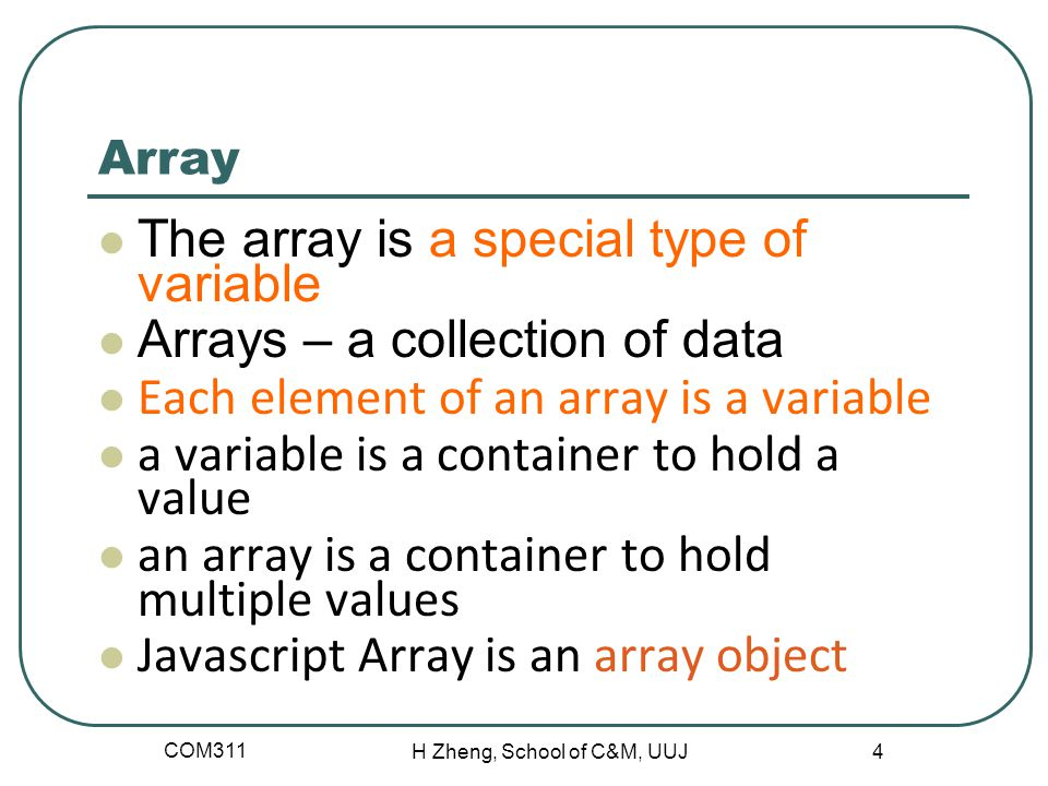 COM311 H Zheng, School of C&M, UUJ 4 Array The array is a special type of variable Arrays – a collection of data Each element of an array is a variable a variable is a container to hold a value an array is a container to hold multiple values Javascript Array is an array object