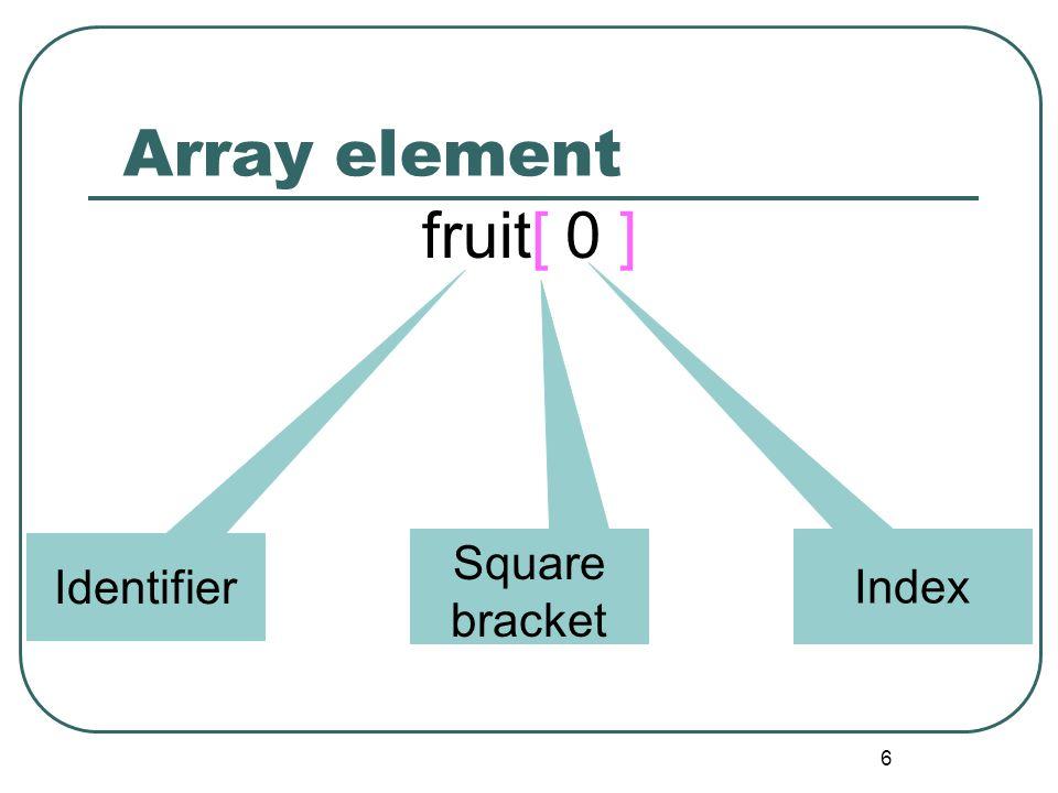 6 Array element fruit[ 0 ] Identifier Square bracket Index