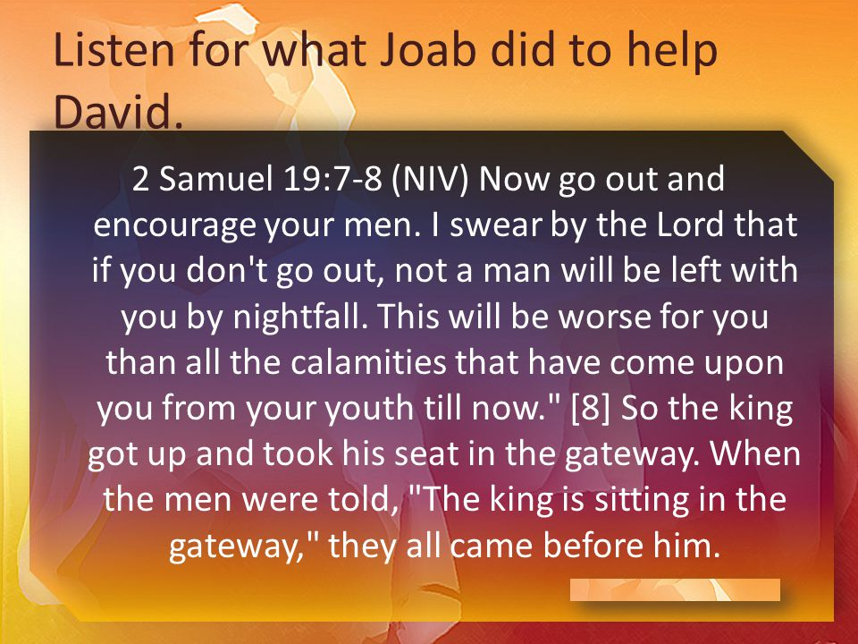 Listen for what Joab did to help David. 2 Samuel 19:7-8 (NIV) Now go out and encourage your men.