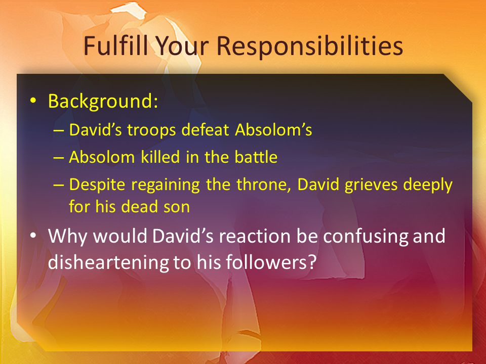 Fulfill Your Responsibilities Background: – David's troops defeat Absolom's – Absolom killed in the battle – Despite regaining the throne, David grieves deeply for his dead son Why would David's reaction be confusing and disheartening to his followers