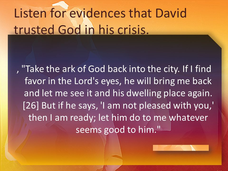 Listen for evidences that David trusted God in his crisis., Take the ark of God back into the city.