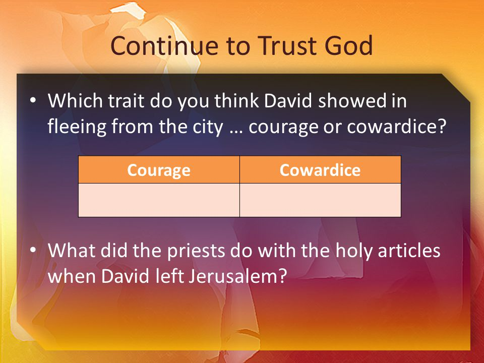 Continue to Trust God Which trait do you think David showed in fleeing from the city … courage or cowardice.