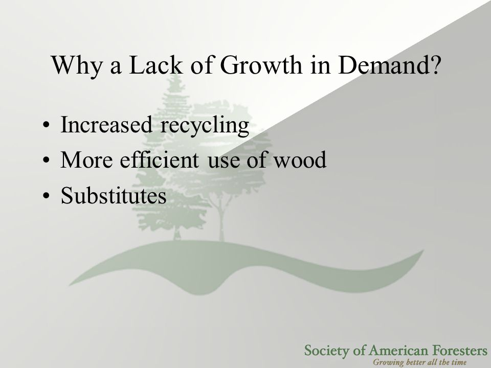 Why a Lack of Growth in Demand? Increased recycling More efficient use of wood Substitutes