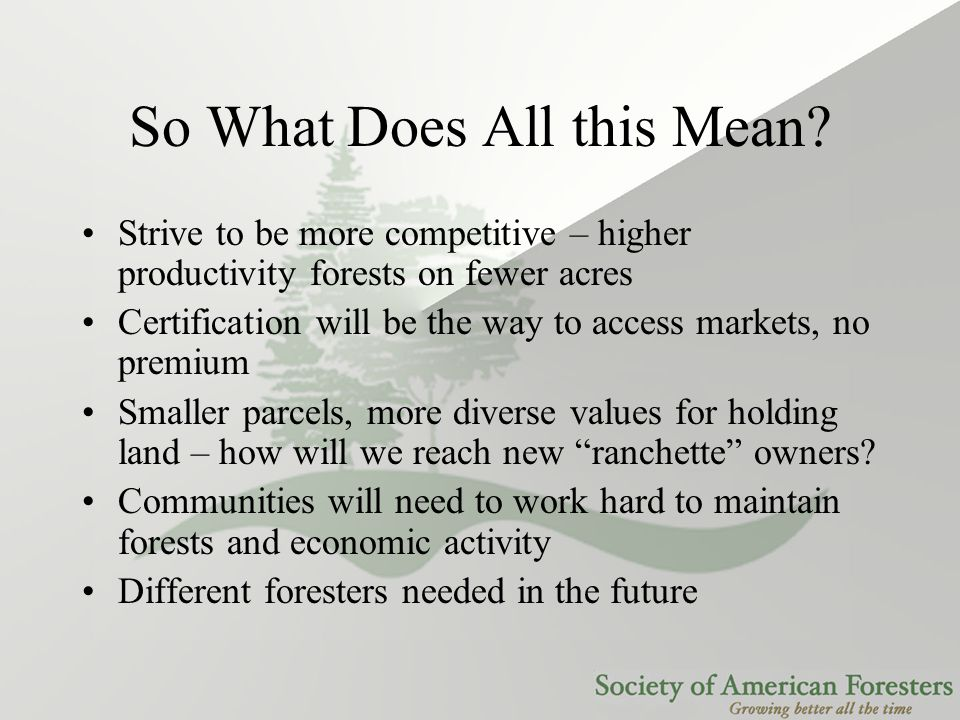So What Does All this Mean? Strive to be more competitive – higher productivity forests on fewer acres Certification will be the way to access markets