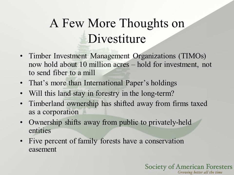 A Few More Thoughts on Divestiture Timber Investment Management Organizations (TIMOs) now hold about 10 million acres – hold for investment, not to send fiber to a mill That's more than International Paper's holdings Will this land stay in forestry in the long-term.