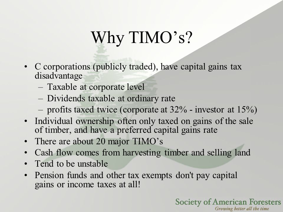 Why TIMO's? C corporations (publicly traded), have capital gains tax disadvantage –Taxable at corporate level –Dividends taxable at ordinary rate –pro
