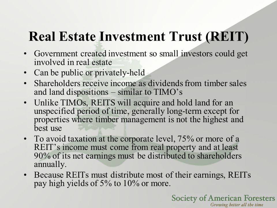 Real Estate Investment Trust (REIT) Government created investment so small investors could get involved in real estate Can be public or privately-held Shareholders receive income as dividends from timber sales and land dispositions – similar to TIMO's Unlike TIMOs, REITS will acquire and hold land for an unspecified period of time, generally long-term except for properties where timber management is not the highest and best use To avoid taxation at the corporate level, 75% or more of a REIT's income must come from real property and at least 90% of its net earnings must be distributed to shareholders annually.