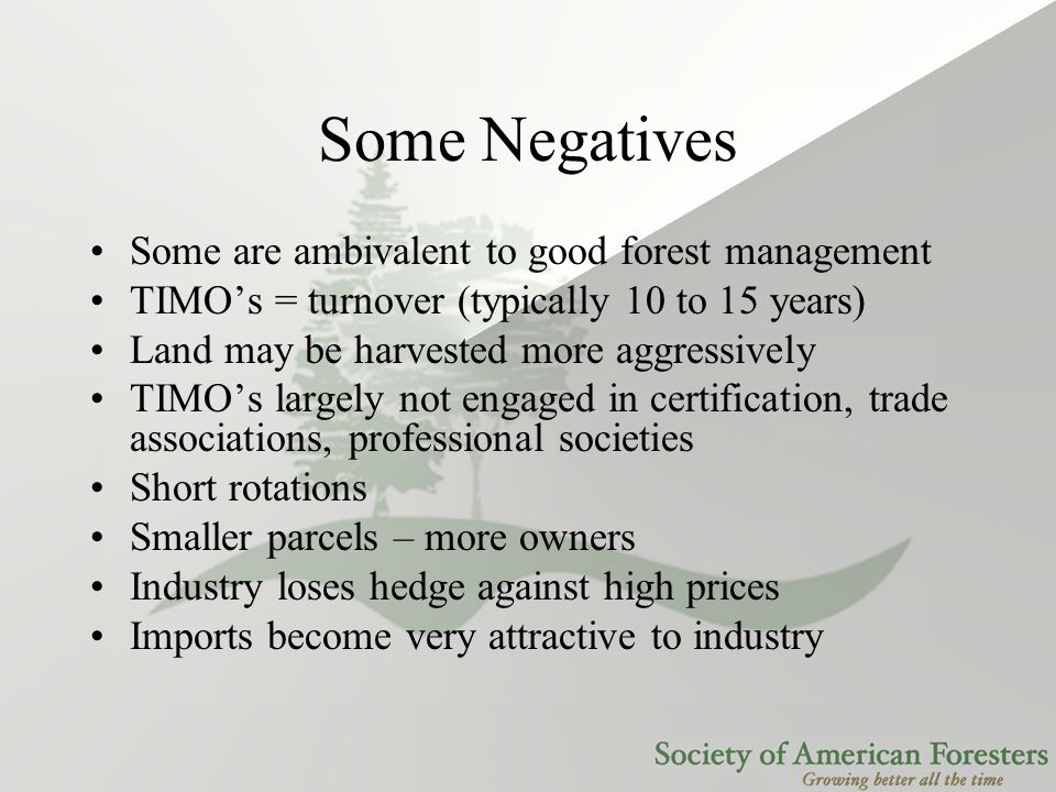 Some Negatives Some are ambivalent to good forest management TIMO's = turnover (typically 10 to 15 years) Land may be harvested more aggressively TIMO