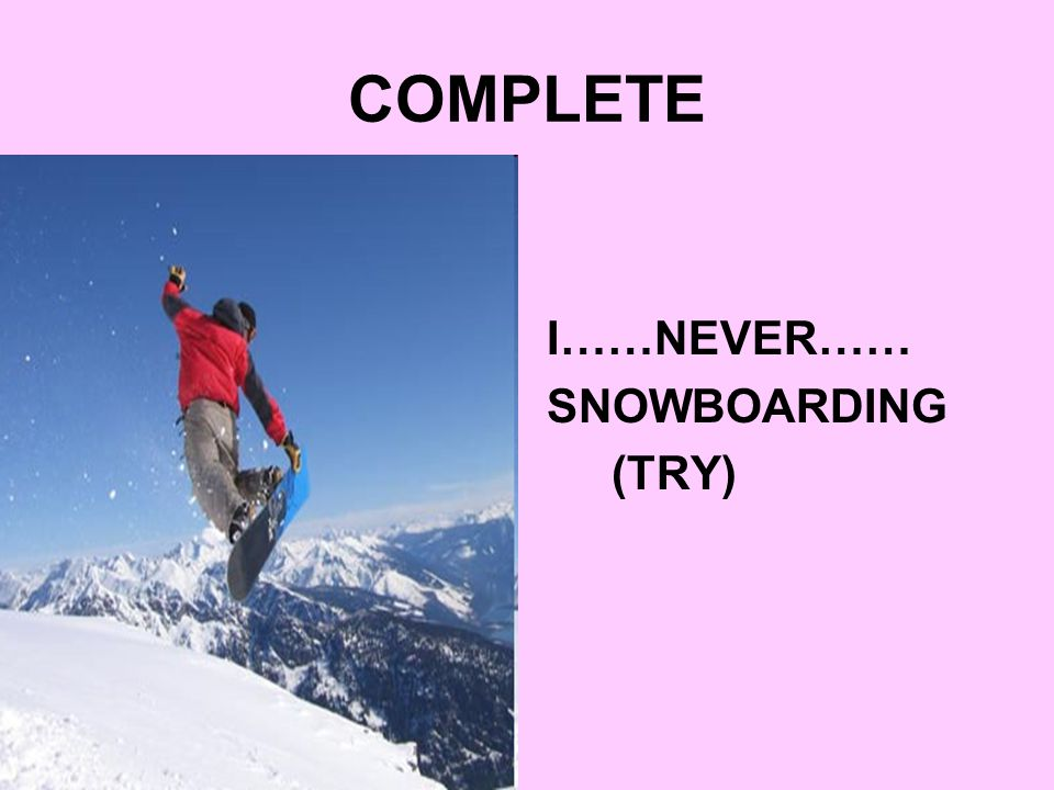 COMPLETE I……NEVER…… SNOWBOARDING (TRY)