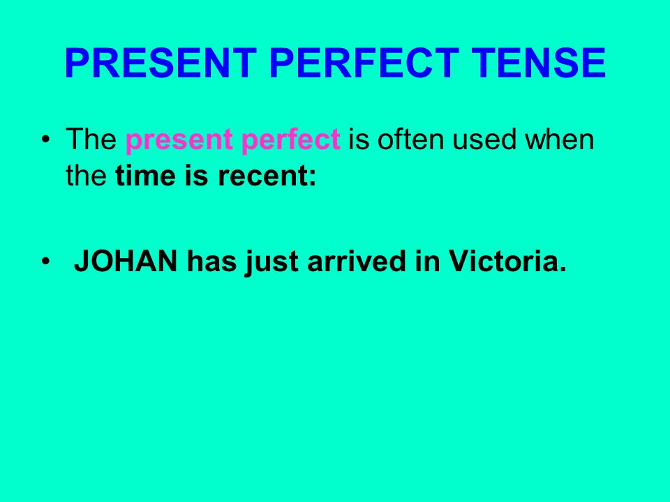 PRESENT PERFECT TENSE The present perfect is often used when the time is recent: JOHAN has just arrived in Victoria.