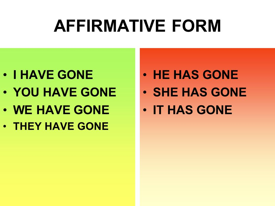 AFFIRMATIVE FORM I HAVE GONE YOU HAVE GONE WE HAVE GONE THEY HAVE GONE HE HAS GONE SHE HAS GONE IT HAS GONE