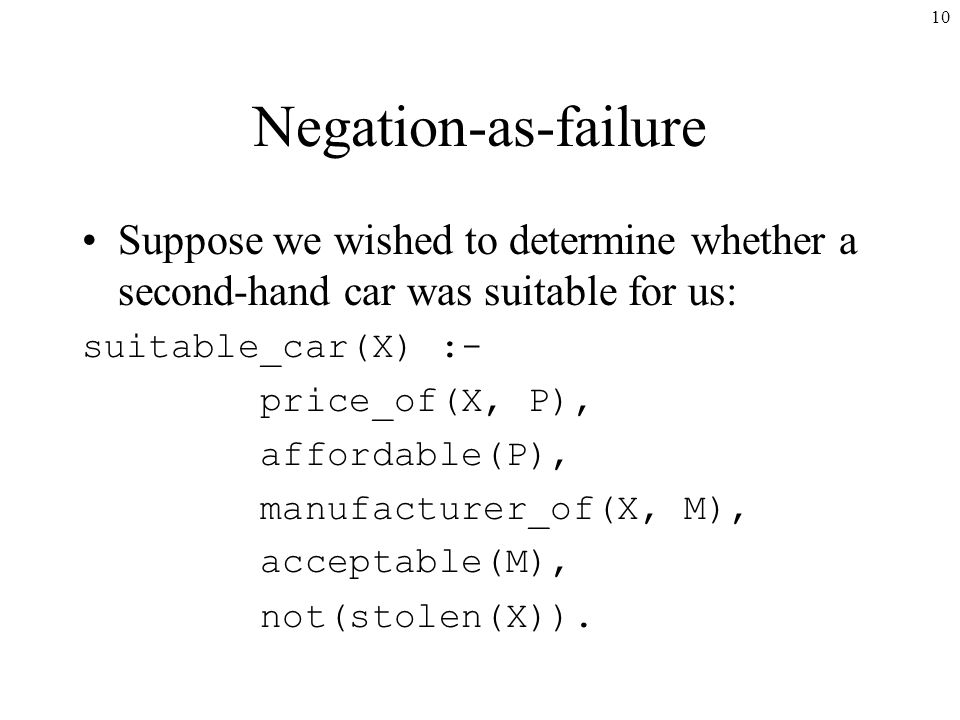 10 Negation-as-failure Suppose we wished to determine whether a second-hand car was suitable for us: suitable_car(X) :- price_of(X, P), affordable(P), manufacturer_of(X, M), acceptable(M), not(stolen(X)).