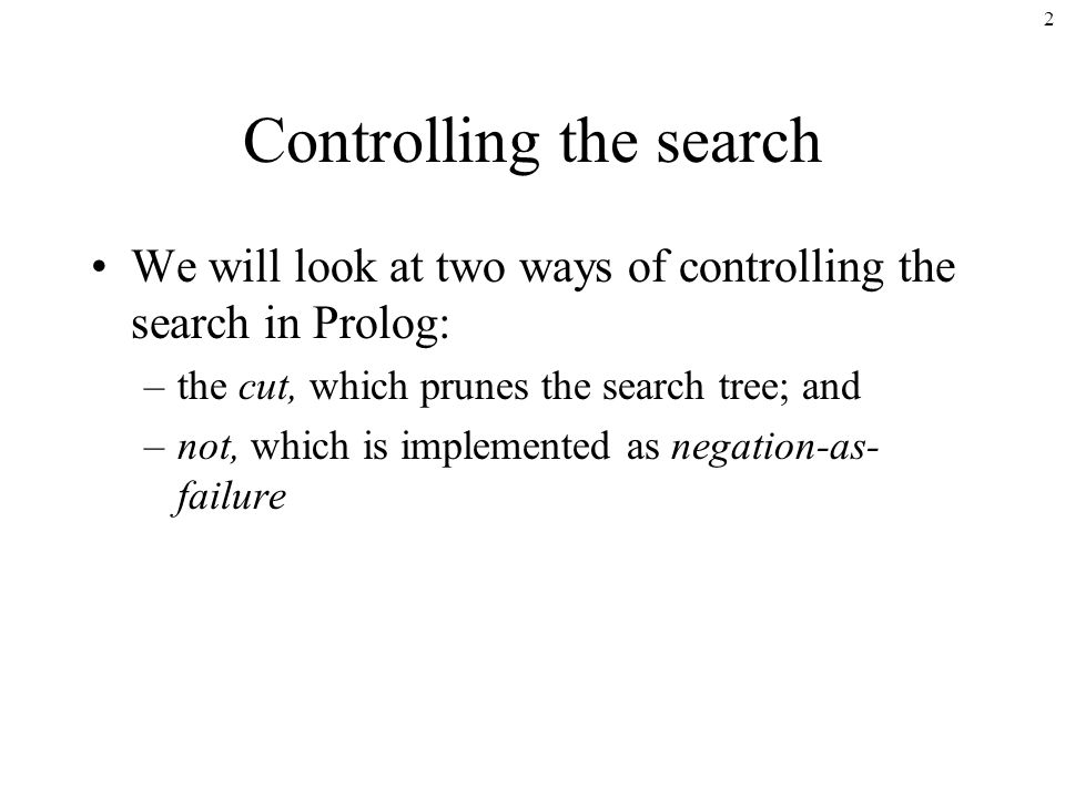 2 Controlling the search We will look at two ways of controlling the search in Prolog: –the cut, which prunes the search tree; and –not, which is implemented as negation-as- failure
