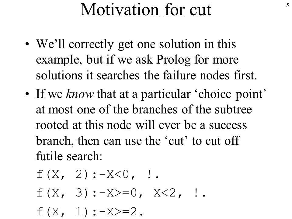 5 Motivation for cut We'll correctly get one solution in this example, but if we ask Prolog for more solutions it searches the failure nodes first.