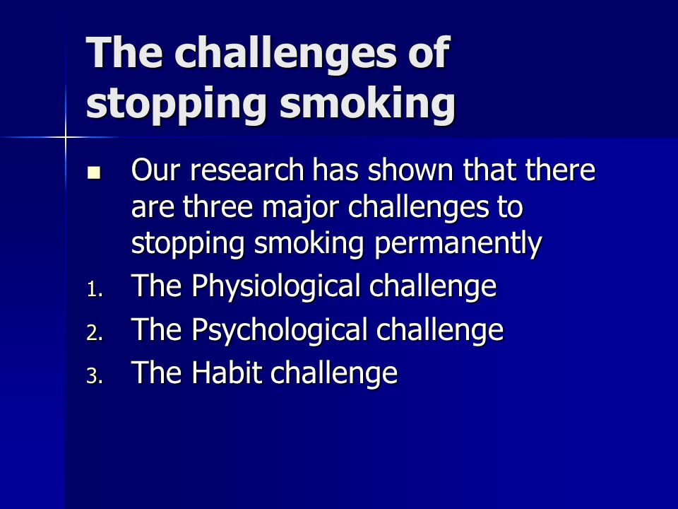 The challenges of stopping smoking Our research has shown that there are three major challenges to stopping smoking permanently Our research has shown that there are three major challenges to stopping smoking permanently 1.