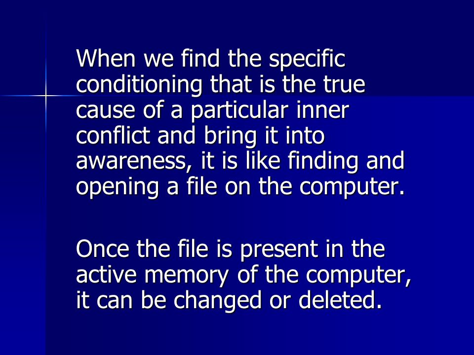 When we find the specific conditioning that is the true cause of a particular inner conflict and bring it into awareness, it is like finding and opening a file on the computer.