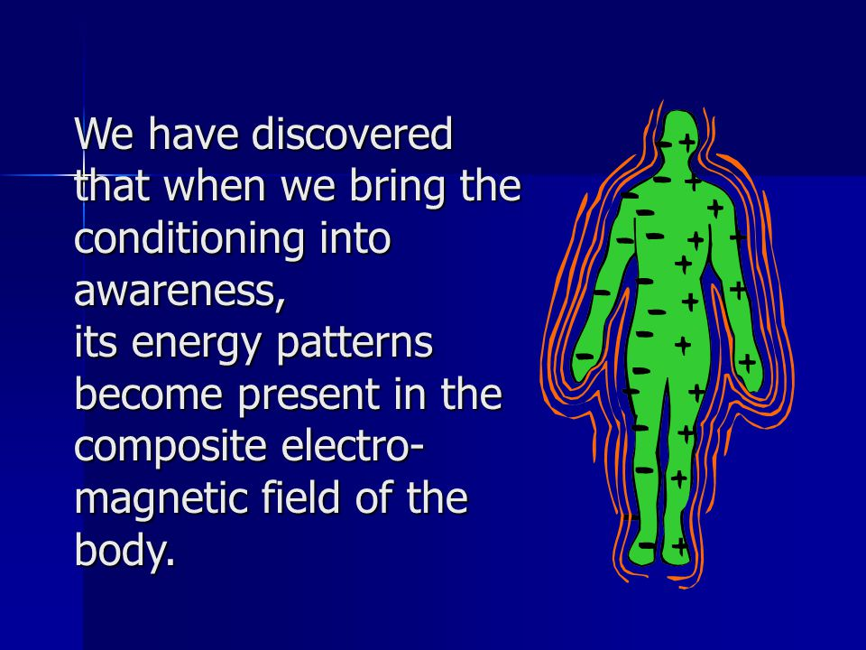 We have discovered that when we bring the conditioning into awareness, its energy patterns become present in the composite electro- magnetic field of the body.