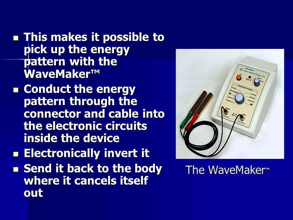 The WaveMaker ™ This makes it possible to pick up the energy pattern with the WaveMaker™ This makes it possible to pick up the energy pattern with the WaveMaker™ Conduct the energy pattern through the connector and cable into the electronic circuits inside the device Conduct the energy pattern through the connector and cable into the electronic circuits inside the device Electronically invert it Electronically invert it Send it back to the body where it cancels itself out Send it back to the body where it cancels itself out