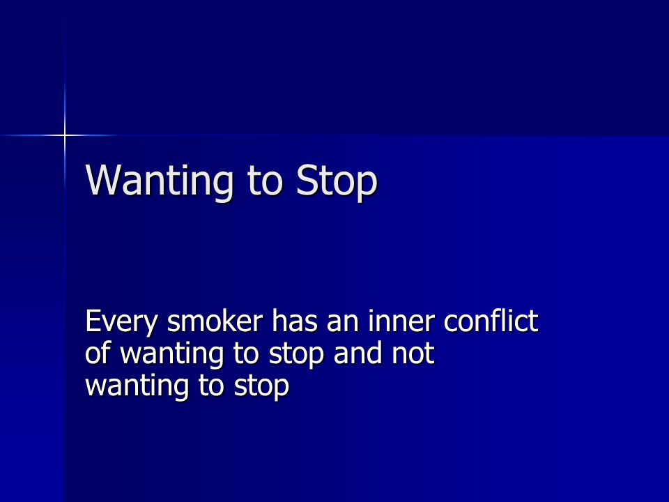 Wanting to Stop Every smoker has an inner conflict of wanting to stop and not wanting to stop