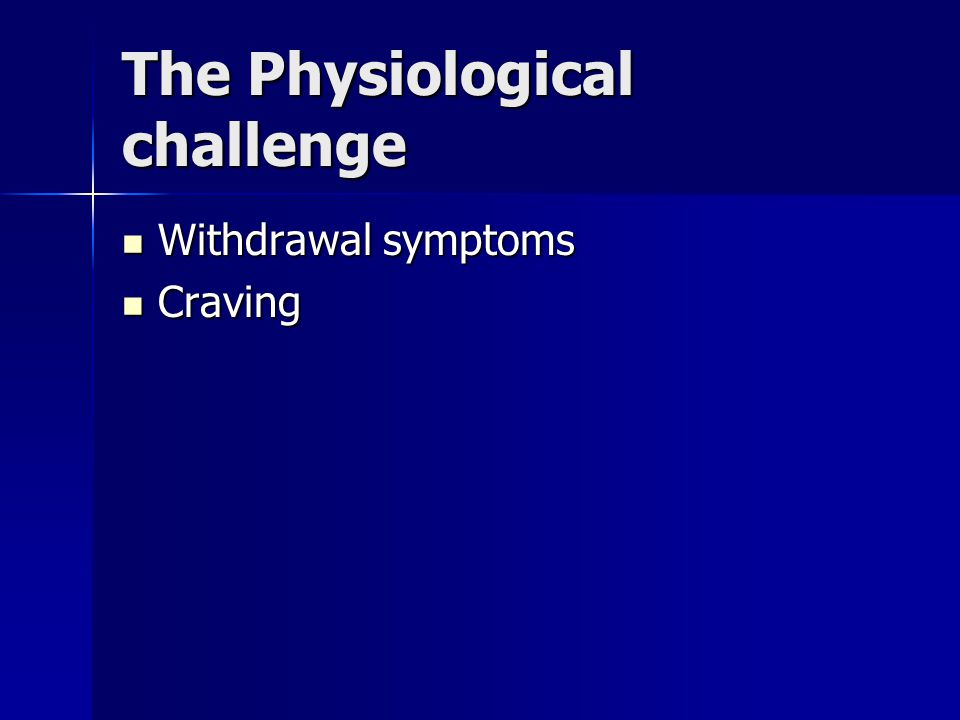 The Psycological challenge The use of Nicotine to self medicate The use of Nicotine to self medicate –To avoid emotional pain –To deal with stress –To feel better (base line of not feeling great) (base line of not feeling great)