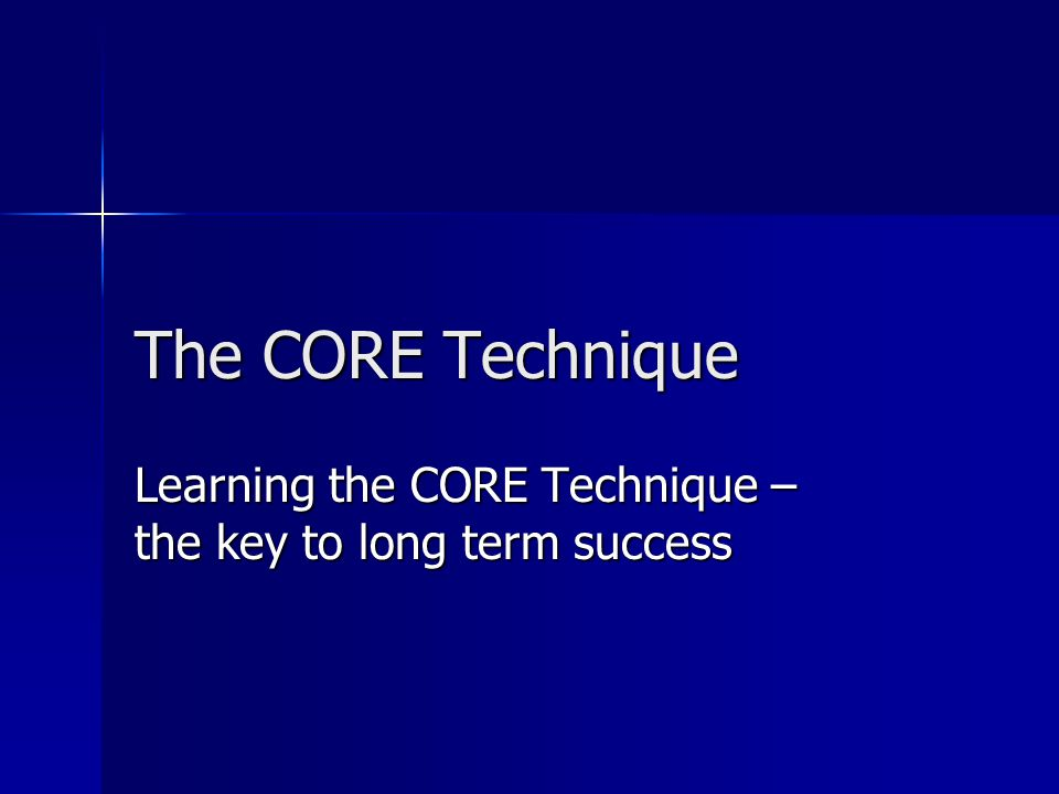 The CORE Technique Learning the CORE Technique – the key to long term success