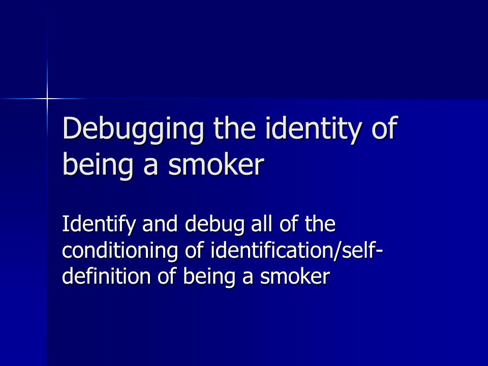 Debugging the identity of being a smoker Identify and debug all of the conditioning of identification/self- definition of being a smoker