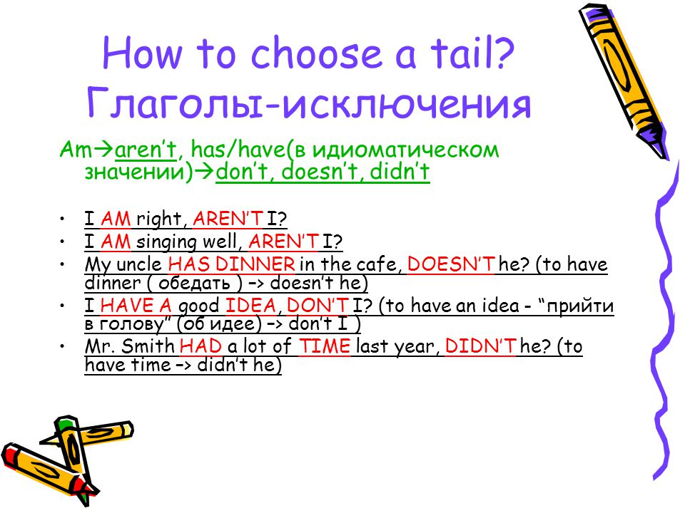 How to choose a tail? Глаголы-исключения Am  aren't, has/have(в идиоматическом значении)  don't, doesn't, didn't I AM right, AREN'T I? I AM singing