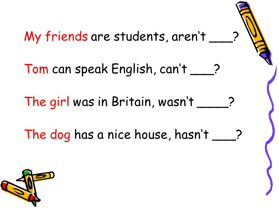 My friends are students, aren't ___? Tom can speak English, can't ___? The girl was in Britain, wasn't ____? The dog has a nice house, hasn't ___?