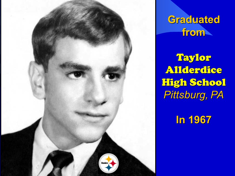 Graduated from Taylor Allderdice High School Pittsburg, PA In 1967