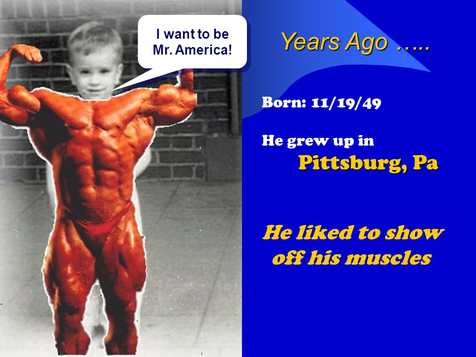 Years Ago ….. Born: 11/19/49 He grew up in Pittsburg, Pa He liked to show off his muscles I want to be Mr. America! I want to be Mr. America!