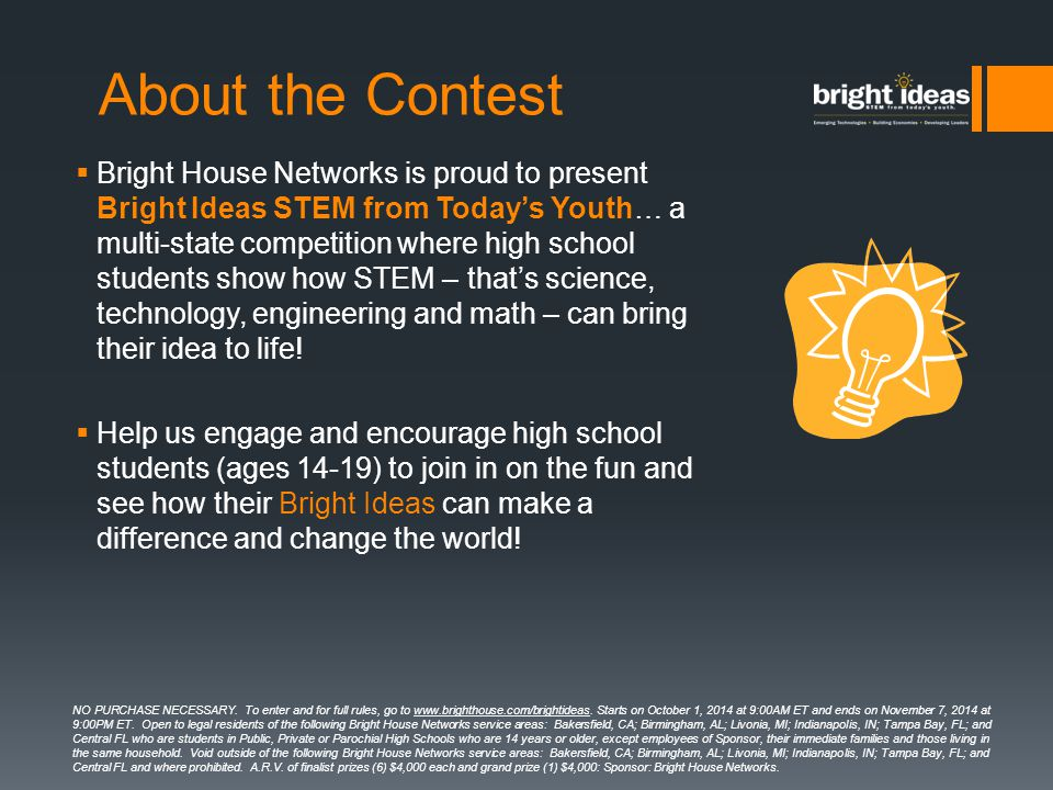 About the Contest  Bright House Networks is proud to present Bright Ideas STEM from Today's Youth… a multi-state competition where high school students show how STEM – that's science, technology, engineering and math – can bring their idea to life.