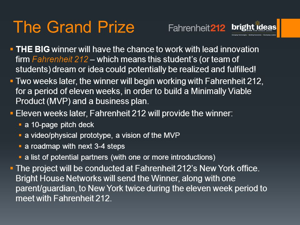 The Grand Prize  THE BIG winner will have the chance to work with lead innovation firm Fahrenheit 212 – which means this student's (or team of students) dream or idea could potentially be realized and fulfilled.