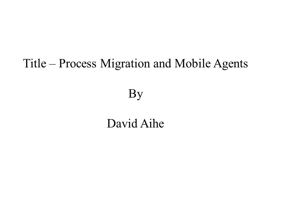 Title – Process Migration and Mobile Agents By David Aihe
