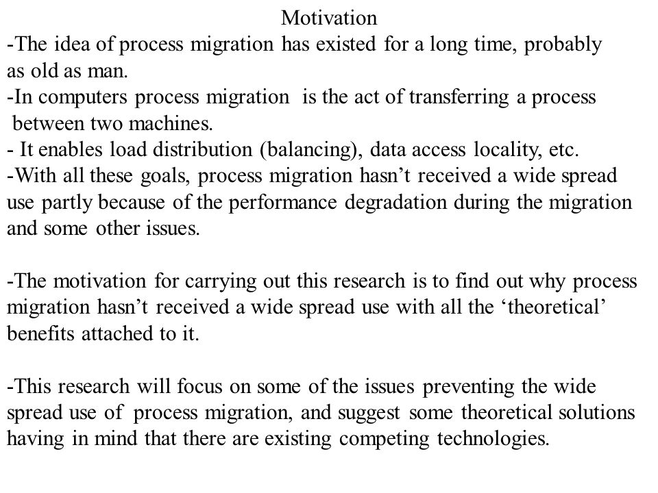 Motivation -The idea of process migration has existed for a long time, probably as old as man. -In computers process migration is the act of transferr