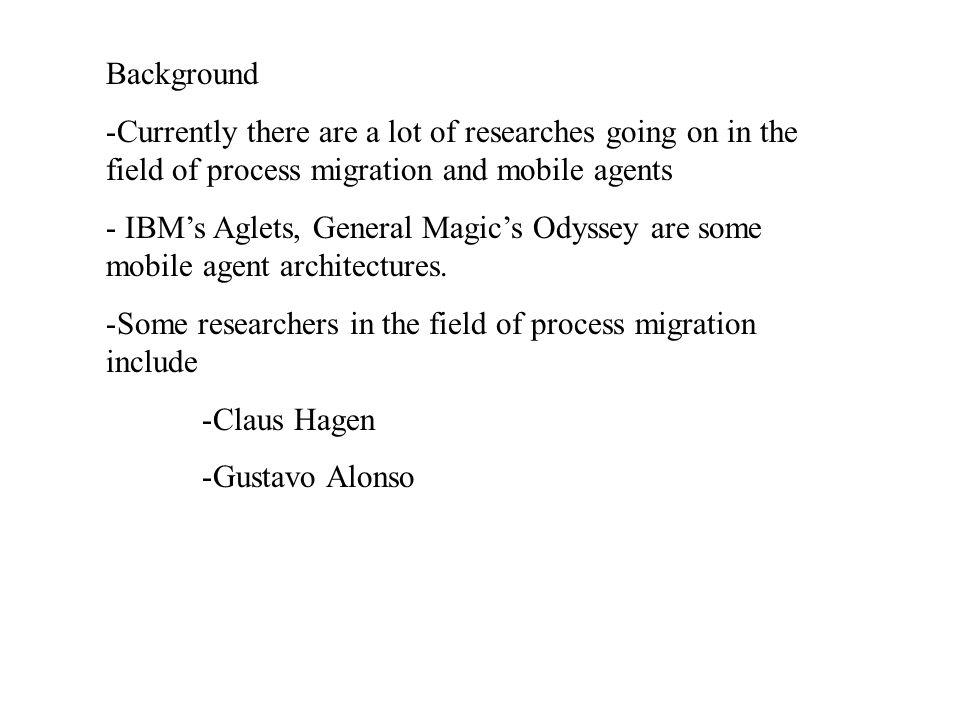 Background -Currently there are a lot of researches going on in the field of process migration and mobile agents - IBM's Aglets, General Magic's Odyss