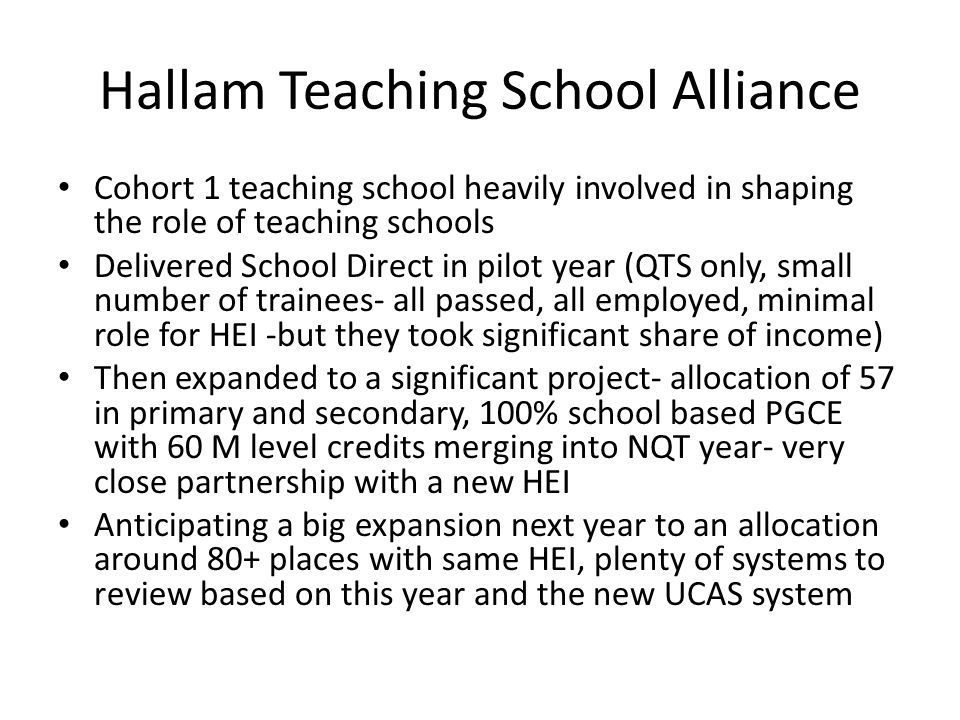 Hallam Teaching School Alliance Cohort 1 teaching school heavily involved in shaping the role of teaching schools Delivered School Direct in pilot year (QTS only, small number of trainees- all passed, all employed, minimal role for HEI -but they took significant share of income) Then expanded to a significant project- allocation of 57 in primary and secondary, 100% school based PGCE with 60 M level credits merging into NQT year- very close partnership with a new HEI Anticipating a big expansion next year to an allocation around 80+ places with same HEI, plenty of systems to review based on this year and the new UCAS system