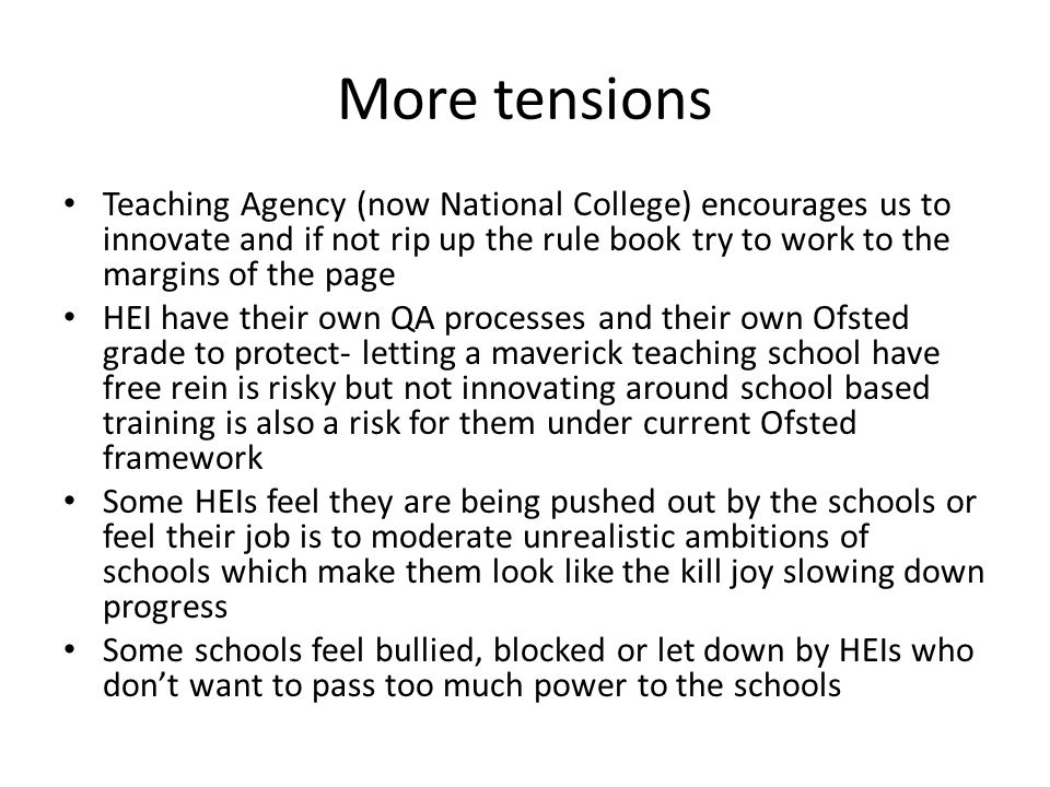 More tensions Teaching Agency (now National College) encourages us to innovate and if not rip up the rule book try to work to the margins of the page HEI have their own QA processes and their own Ofsted grade to protect- letting a maverick teaching school have free rein is risky but not innovating around school based training is also a risk for them under current Ofsted framework Some HEIs feel they are being pushed out by the schools or feel their job is to moderate unrealistic ambitions of schools which make them look like the kill joy slowing down progress Some schools feel bullied, blocked or let down by HEIs who don't want to pass too much power to the schools