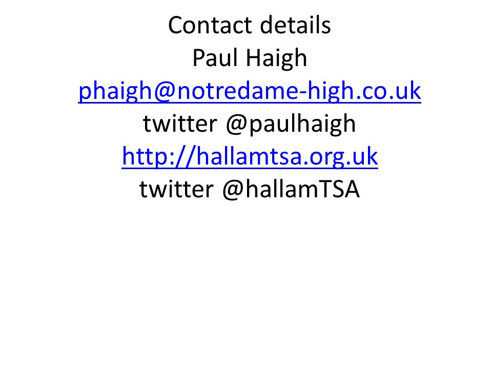 Contact details Paul Haigh phaigh@notredame-high.co.uk twitter @paulhaigh http://hallamtsa.org.uk twitter @hallamTSA phaigh@notredame-high.co.uk http://hallamtsa.org.uk
