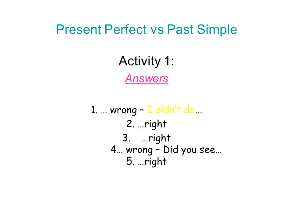 Present Perfect vs Past Simple Activity 1: Answers 1. … wrong – I didn't do... 2. …right 3.…right 4… wrong – Did you see… 5. …right