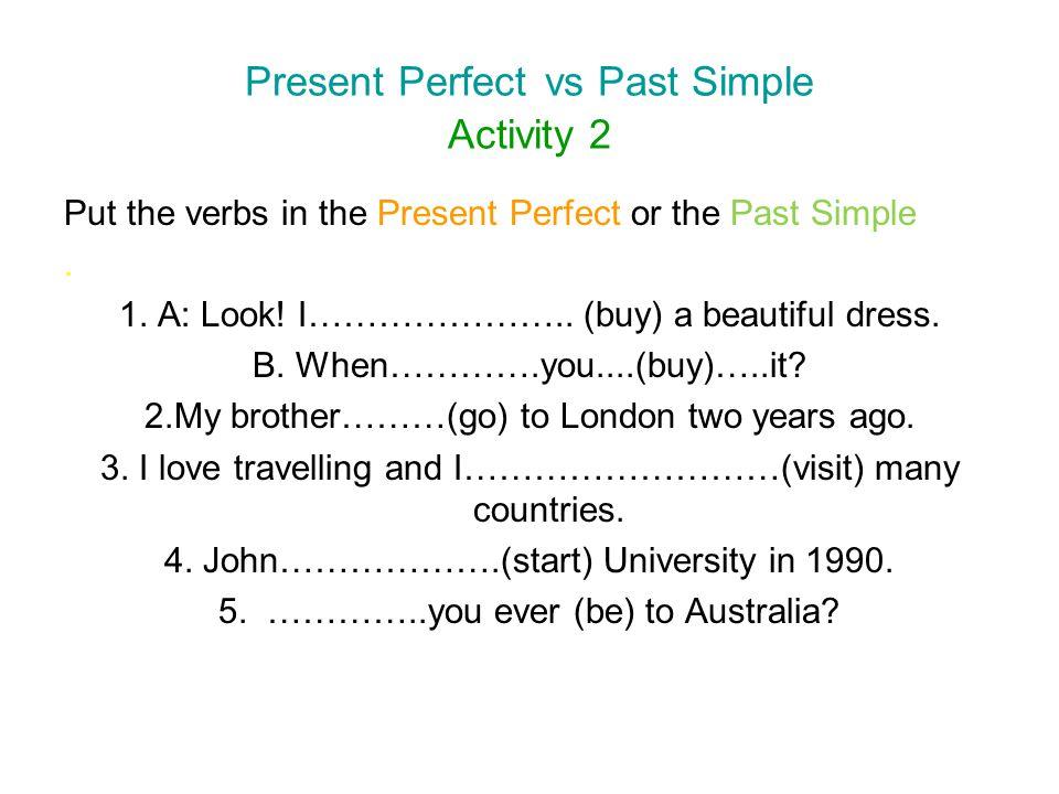 Present Perfect vs Past Simple Activity 2 Put the verbs in the Present Perfect or the Past Simple. 1. A: Look! I………………….. (buy) a beautiful dress. B.