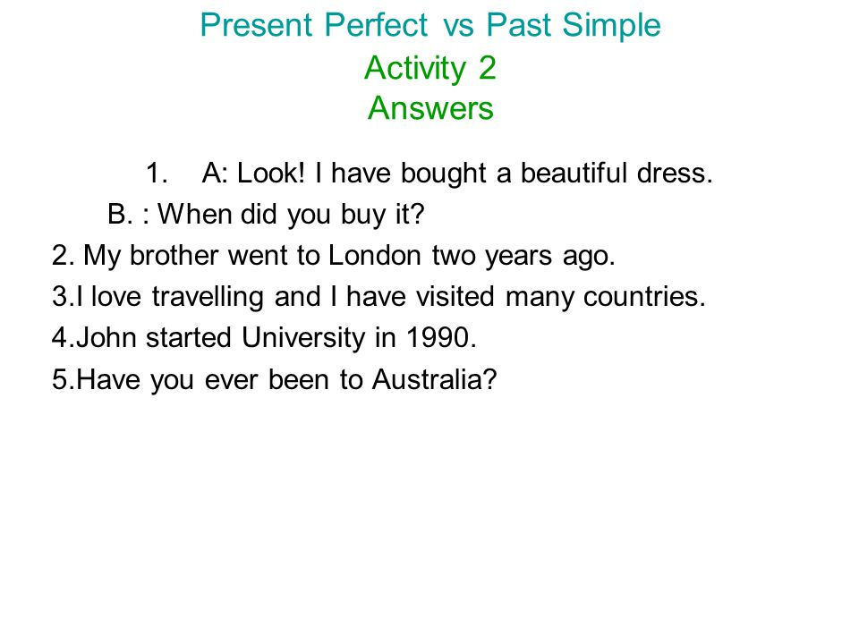 Present Perfect vs Past Simple Activity 2 Answers 1.A: Look! I have bought a beautiful dress. B. : When did you buy it? 2. My brother went to London t