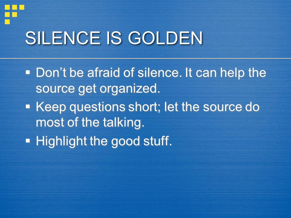 SILENCE IS GOLDEN  Don't be afraid of silence. It can help the source get organized.