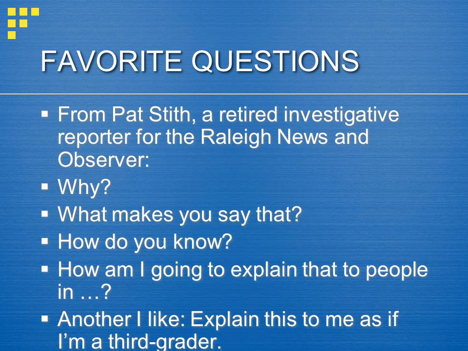 FAVORITE QUESTIONS  From Pat Stith, a retired investigative reporter for the Raleigh News and Observer:  Why.