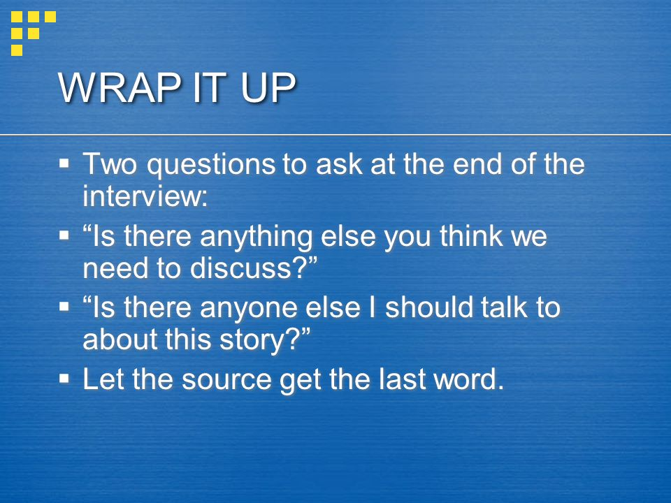 WRAP IT UP  Two questions to ask at the end of the interview:  Is there anything else you think we need to discuss  Is there anyone else I should talk to about this story  Let the source get the last word.